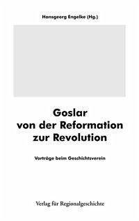 Goslar von der Reformation zur Revolution - Engelke, Hansgeorg (Hrsg.)
