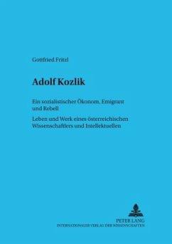 Adolf Kozlik. Ein Sozialistischer Ökonom, Emigrant und Rebell: Leben und Werk eines Österreichischen Wissenschaftlers und Intellektuellen - Fritzl, Gottfried