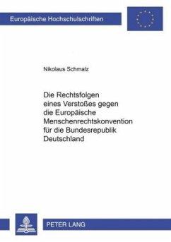 Die Rechtsfolgen eines Verstoßes gegen die Europäische Menschenrechtskonvention für die Bundesrepublik Deutschland - Schmalz, Nikolaus
