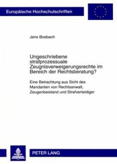 Ungeschriebene strafprozessuale Zeugnisverweigerungsrechte im Bereich der Rechtsberatung? - Bosbach, Jens