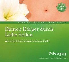 Deinen Körper durch Liebe heilen, Audio-CD - Betz, Robert