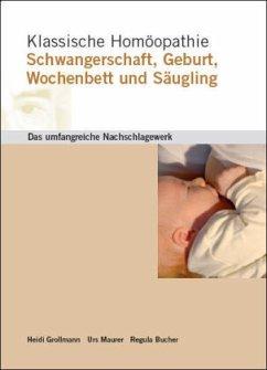 Klassische Homöopathie Schwangerschaft Geburt Wochenbett Säugling - Grollmann, Heidi; Maurer, Urs; Bucher, Regula
