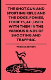 The Shot-Gun and Sporting Rifle and the Dogs, Ponies, Ferrets, &C, Used with Them in the Various Kinds of Shooting and Trapping