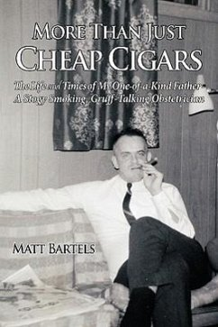 More Than Just Cheap Cigars: The Life and Times of My One-Of-A-Kind Father - A Stogy Smoking, Gruff-Talking Obstetrician