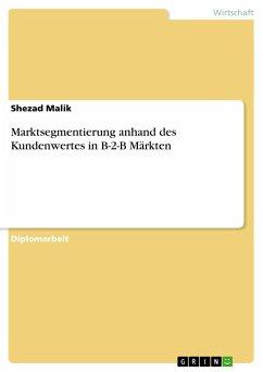 Marktsegmentierung anhand des Kundenwertes in B-2-B Märkten - Malik, Shezad