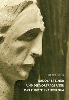 Rudolf Steiner und die Vorträge über das Fünfte Evangelium - Selg, Peter