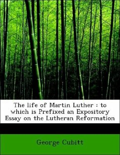 The life of Martin Luther : to which is Prefixed an Expository Essay on the Lutheran Reformation