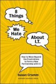 8 Things We Hate about I.T.: How to Move Beyond the Frustrations to Form a New Partnership with I.T.