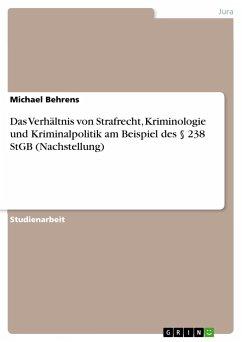 Das Verhältnis von Strafrecht, Kriminologie und Kriminalpolitik am Beispiel des § 238 StGB (Nachstellung)