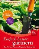 Einfach besser gärtnern: Das Wie und Warum erfolgreicher Gartenpraxis