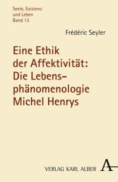 Eine Ethik der Affektivität: Die Lebensphänomenologie Michel Henrys - Seyler, Frédéric