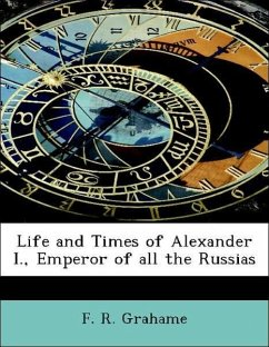 Life and Times of Alexander I., Emperor of all the Russias