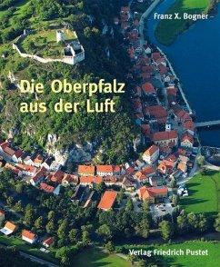 Die Oberpfalz aus der Luft - Bogner, Franz X.