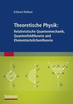 Theoretische Physik: Relativistische Quantenmechanik, Quantenfeldtheorie und Elementarteilchentheorie - Rebhan, Eckhard