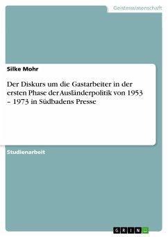 Der Diskurs um die Gastarbeiter in der ersten Phase der Ausländerpolitik von 1953 - 1973 in Südbadens Presse - Mohr, Silke