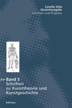Schriften zu Kunsttheorie und Kunstgeschichte / Gesamtausgabe Bd.5 - Sitte, Camillo