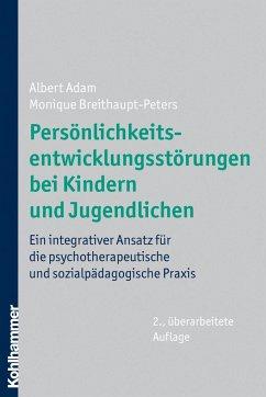 Persönlichkeitsentwicklungsstörungen bei Kindern und Jugendlichen - Adam, Albert; Breithaupt-Peters, Monique