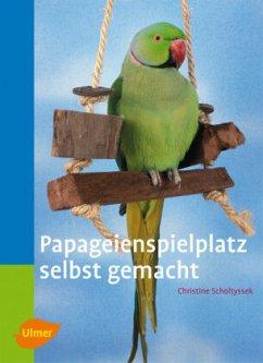 Papageienspielplatz selbst gemacht - Scholtyssek, Christine
