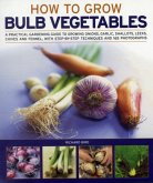 How to Grow Bulb Vegetables: A Practical Gardening Guide to Growing Onions, Garlic, Shallots, Leeks, Chives and Fennell, with Step-By-Step Techniqu