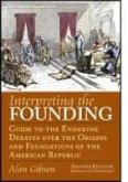 Interpreting the Founding: Guide to the Enduring Debates Over the Origins and Foundations of the American Republic?second Edition, Revised and Ex