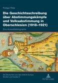 Die Geschichtsschreibung über Abstimmungskämpfe und Volksabstimmung in Oberschlesien (1918-1921)