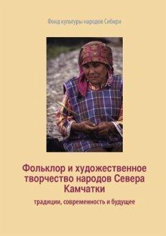 Fol'klor i khudoszhestvennoe tvorchestvo narodov Severa Kamchatki: traditsii, sovremennost' i budushzhee