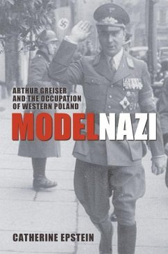 Model Nazi: Arthur Greiser and the Occupation of Western Poland - Epstein, Catherine