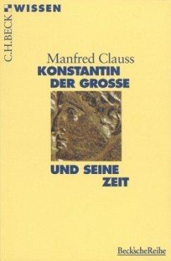 Konstantin der Grosse und seine Zeit - Clauss, Manfred