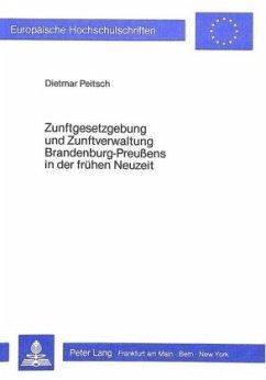 Zunftgesetzgebung und Zunftverwaltung Brandenburg-Preussens in der frühen Neuzeit - Peitsch, Dietmar