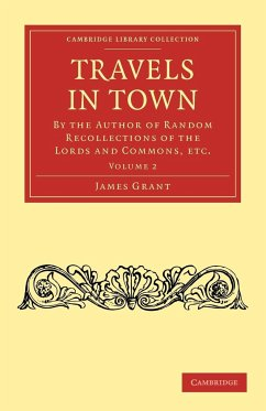 Travels in Town: By the Author of Random Recollections of the Lords and Commons, Etc. - Grant, James James, Grant