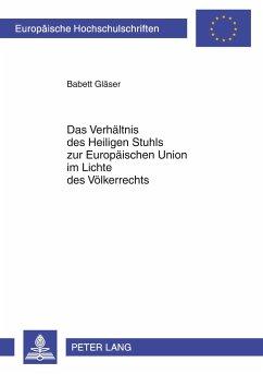 Das Verhältnis des Heiligen Stuhls zur Europäischen Union im Lichte des Völkerrechts - Gläser, Babett