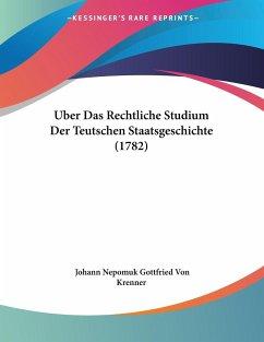 Uber Das Rechtliche Studium Der Teutschen Staatsgeschichte (1782)
