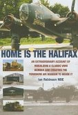 Home Is the Halifax: An Extraordinary Account of Rebuilding a Classic WWII Bomber and Creating the Yorkshire Air Museum to House It