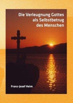 Die Verleugnung Gottes als Selbstbetrug des Menschen - Heim, Franz-Josef