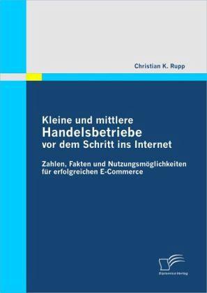 Kleine und mittlere Handelsbetriebe vor dem Schritt ins Internet: Zahlen, Fakten und Nutzungsmöglichkeiten für erfolgreichen E-Commerce - Rupp, Christian K.