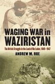Waging War in Waziristan: The British Struggle in the Land of Bin Laden, 1849-1947