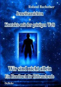 Jenseits - Ansichten - Kontakte mit der geistigen Welt: Wir sind nicht allein - Ein Handbuch für Hilfesuchende - Bachofner, Roland