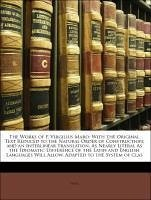 The Works of P. Virgilius Maro: With the Original Text Reduced to the Natural Order of Construction; and an Interlinear Translation, As Nearly Literal As the Idiomatic Difference of the Latin and English Languages Will Allow. Adapted to the