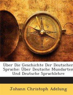 Über Die Geschichte Der Deutschen Sprache: Über Deutsche Mundarten Und Deutsche Sprachlehre - Adelung, Johann Christoph