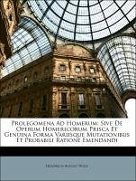 Prolegomena Ad Homerum: Sive De Operum Homericorum Prisca Et Genuina Forma Variisque Mutationibus Et Probabili Ratione Emendandi