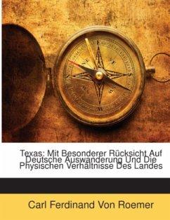 Texas: Mit Besonderer Rücksicht Auf Deutsche Auswanderung Und Die Physischen Verhältnisse Des Landes