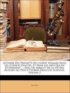 Histoire Des Progrès De L'esprit Humain Dans Les Sciences Exactes, Et Dans Les Arts Qui En Dépendent ...: Avec Un Abregé De La Vie Des Auteurs Les Plus Célebres Dans Ces Sciences, Volume 3