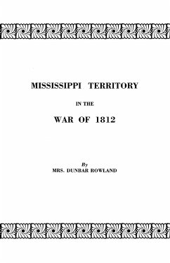 Mississippi Territory in the War of 1812. Reprinted from Publications of the Mississippi Historical Society, Centenary Series, Volume IV - Rowland, Dunbar