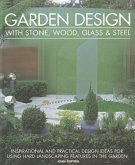 Garden Design with Stone, Wood, Glass & Steel: Inspirational and Practical Design Ideas for Using Hard Landscaping Features in the Garden
