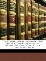 The Complete Works of Horace: The Original Text Reduced to the Natural English Order, with a Literal Translation