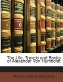 The Life, Travels and Books of Alexander Von Humboldt