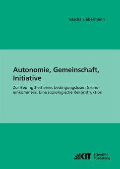 Autonomie, Gemeinschaft, Initiative : Zur Bedingtheit eines bedingungslosen Grundeinkommens. Eine soziologische Rekonstruktion