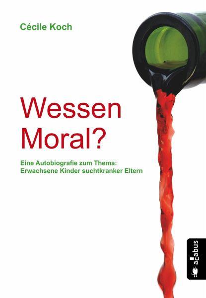 Wessen Moral? Eine Autobiografie zum Thema: Erwachsene Kinder suchtkranker Eltern - Koch, Cécile