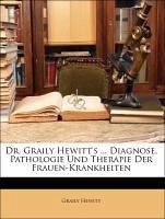 Dr. Graily Hewitt's ... Diagnose, Pathologie Und Therapie Der Frauen-Krankheiten