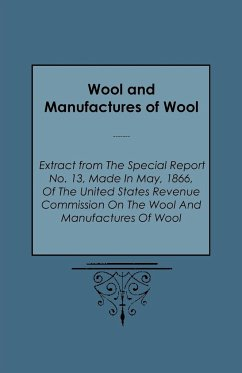 Wool and Manufactures of Wool - Extract from the Special Report No. 13, Made in May, 1866, of the United States Revenue Commission on the Wool and Man